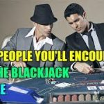 The People You'll Encounter at the Blackjack Table