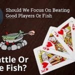 Poker Strategy: Should We Focus On Beating Good Players Or Fish
