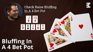 Poker Strategy: Check Raise Bluffing In A 4 Bet Pot